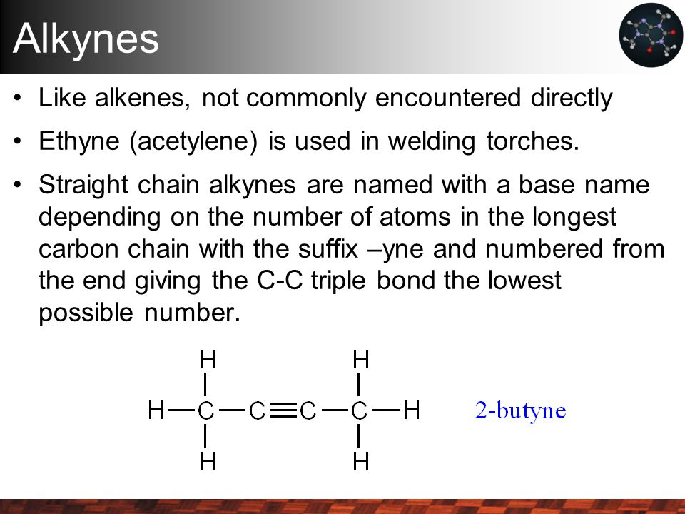 Alkynes Like alkenes, not commonly encountered directly Ethyne (acetylene) is used in welding torches.