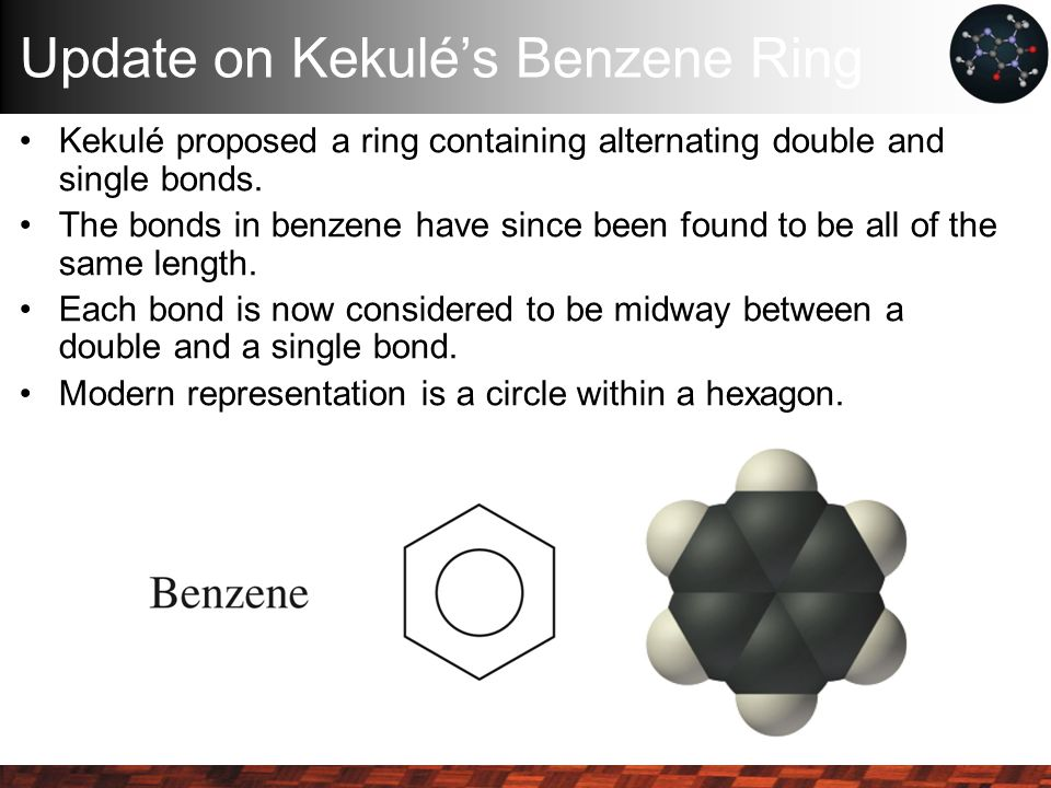 Update on Kekulé's Benzene Ring Kekulé proposed a ring containing alternating double and single bonds.