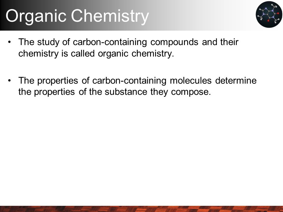 Organic Chemistry The study of carbon-containing compounds and their chemistry is called organic chemistry. The properties of carbon-containing molecu