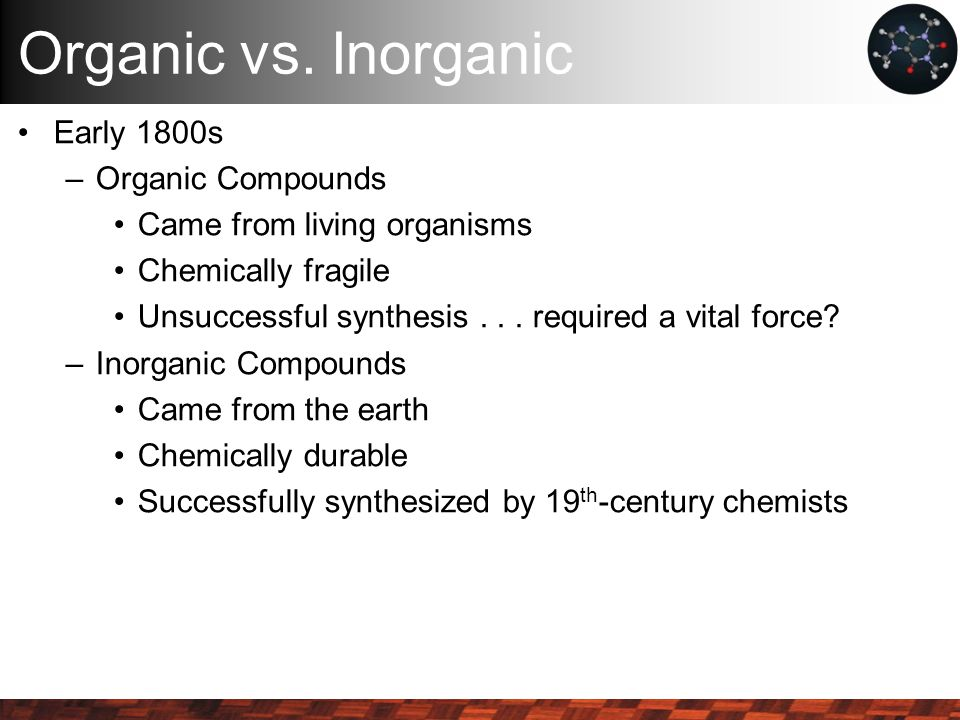 Organic vs. Inorganic Early 1800s –Organic Compounds Came from living organisms Chemically fragile Unsuccessful synthesis... required a vital force? –