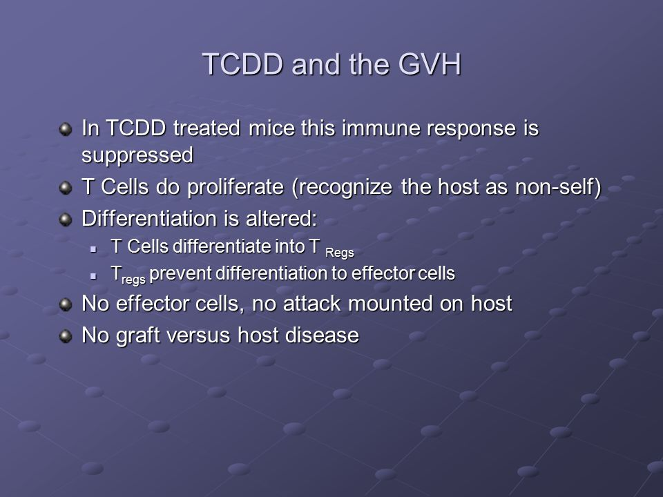 TCDD and the GVH In TCDD treated mice this immune response is suppressed T Cells do proliferate (recognize the host as non-self) Differentiation is altered: T Cells differentiate into T Regs T Cells differentiate into T Regs T regs prevent differentiation to effector cells T regs prevent differentiation to effector cells No effector cells, no attack mounted on host No graft versus host disease