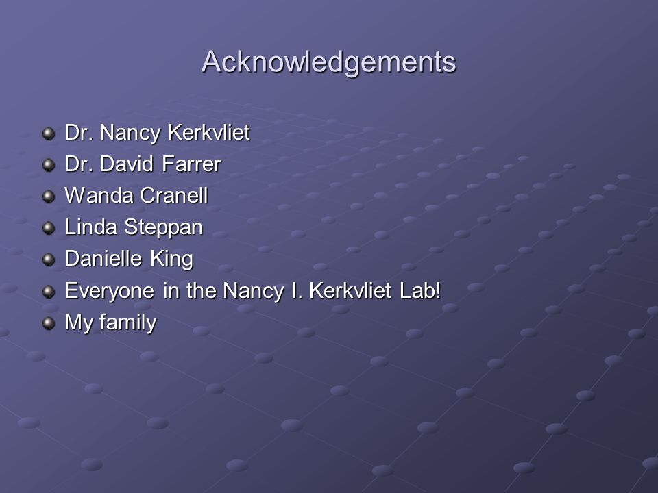 Acknowledgements Dr. Nancy Kerkvliet Dr. David Farrer Wanda Cranell Linda Steppan Danielle King Everyone in the Nancy I. Kerkvliet Lab! My family