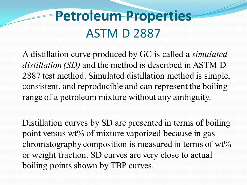 Petroleum Properties ASTM D 2887 A distillation curve produced by GC is called a simulated distillation (SD) and the method is described in ASTM D 2887 test method.