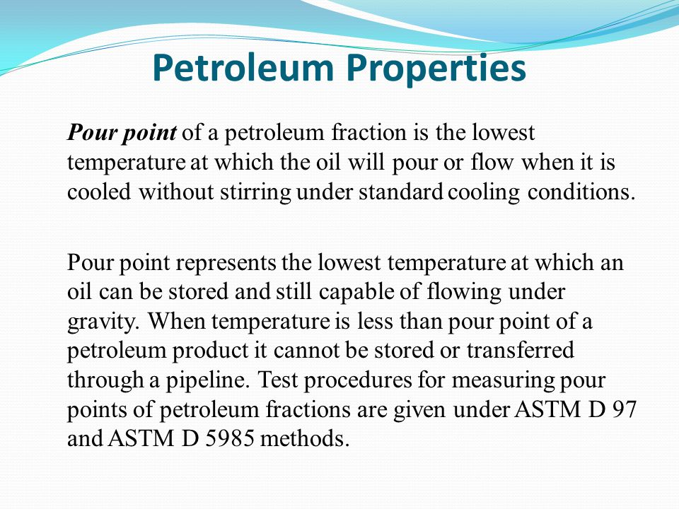 Petroleum Properties Pour point of a petroleum fraction is the lowest temperature at which the oil will pour or flow when it is cooled without stirring under standard cooling conditions.
