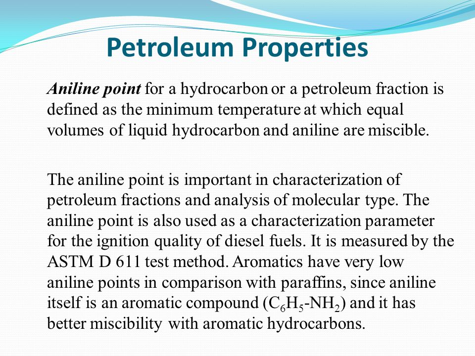 Petroleum Properties Aniline point for a hydrocarbon or a petroleum fraction is defined as the minimum temperature at which equal volumes of liquid hydrocarbon and aniline are miscible.