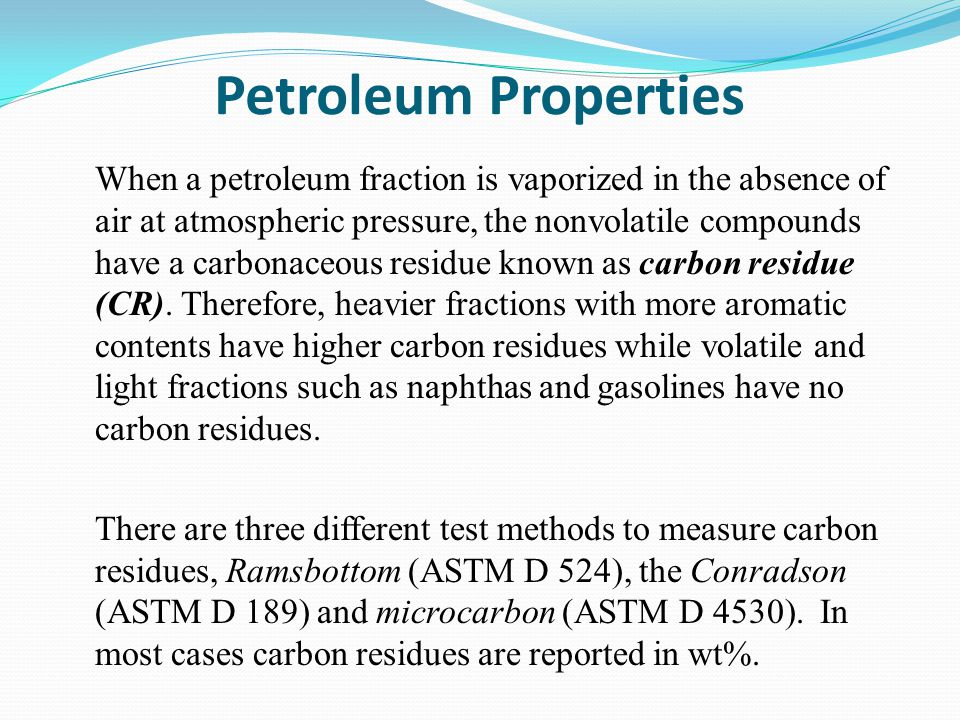 Petroleum Properties When a petroleum fraction is vaporized in the absence of air at atmospheric pressure, the nonvolatile compounds have a carbonaceous residue known as carbon residue (CR).