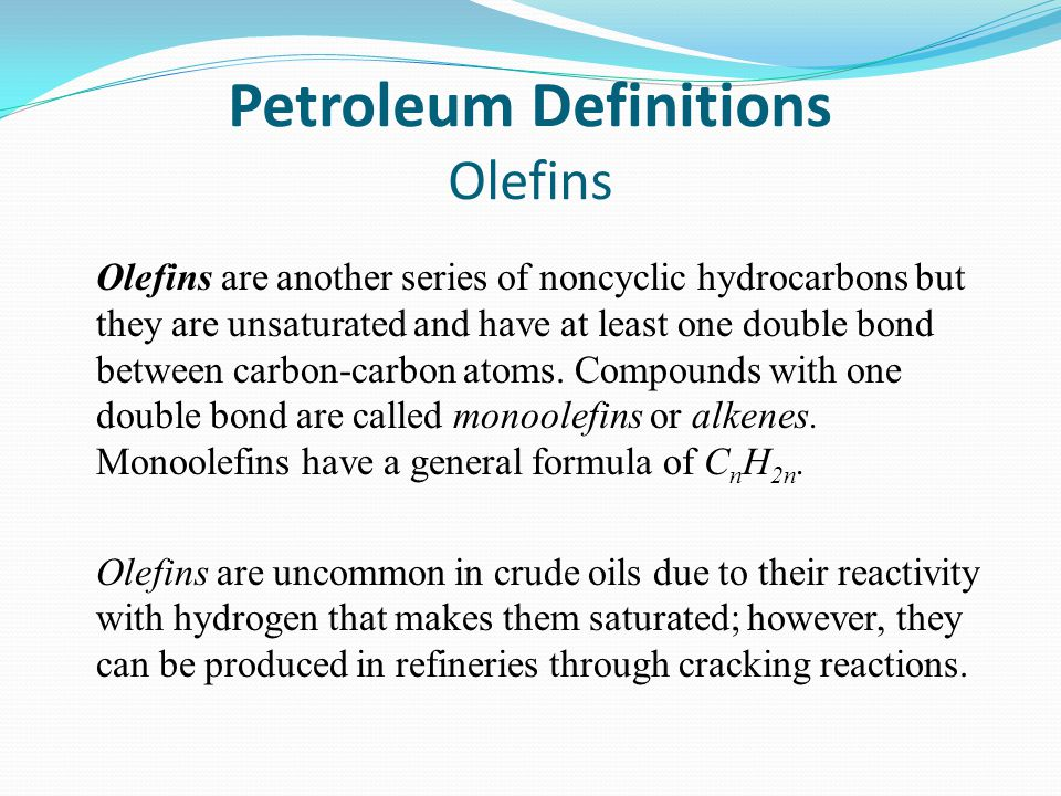 Petroleum Definitions Olefins Olefins are another series of noncyclic hydrocarbons but they are unsaturated and have at least one double bond between carbon-carbon atoms.