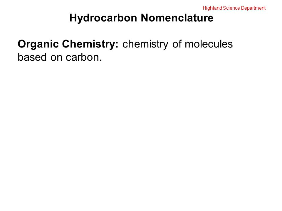 Highland Science Department Hydrocarbon Nomenclature Organic Chemistry: chemistry of molecules based on carbon.