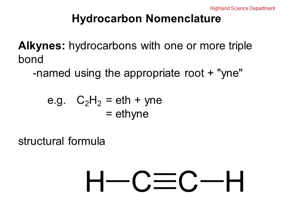 Highland Science Department Hydrocarbon Nomenclature Alkynes: hydrocarbons with one or more triple bond -named using the appropriate root + yne e.g.C 2 H 2 = eth + yne = ethyne structural formula
