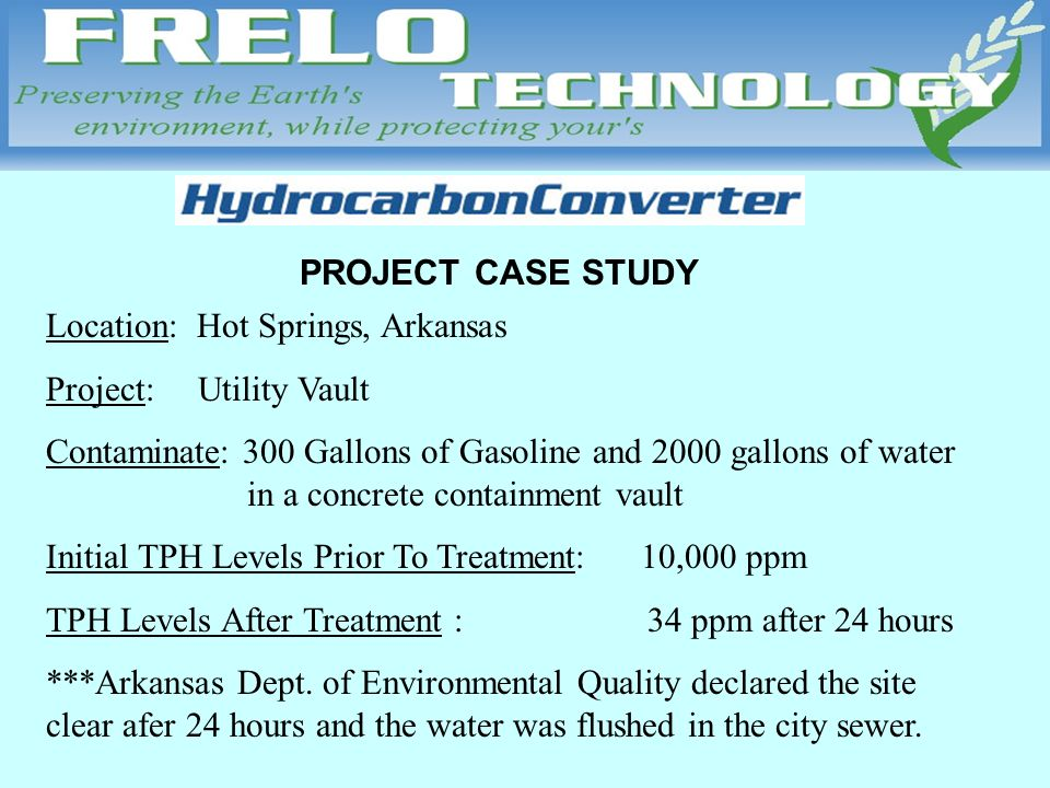 PROJECT CASE STUDY Location: Hot Springs, Arkansas Project: Utility Vault Contaminate: 300 Gallons of Gasoline and 2000 gallons of water in a concrete containment vault Initial TPH Levels Prior To Treatment: 10,000 ppm TPH Levels After Treatment : 34 ppm after 24 hours ***Arkansas Dept.