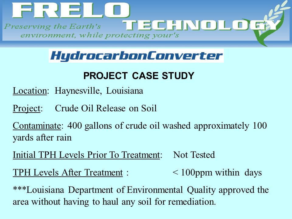 PROJECT CASE STUDY Location: Haynesville, Louisiana Project: Crude Oil Release on Soil Contaminate: 400 gallons of crude oil washed approximately 100 yards after rain Initial TPH Levels Prior To Treatment: Not Tested TPH Levels After Treatment : < 100ppm within days ***Louisiana Department of Environmental Quality approved the area without having to haul any soil for remediation.