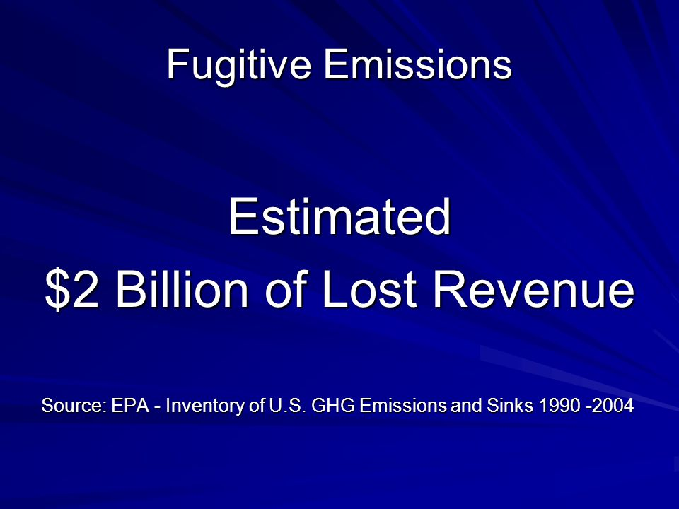 Fugitive Emissions Estimated $2 Billion of Lost Revenue Source: EPA - Inventory of U.S.