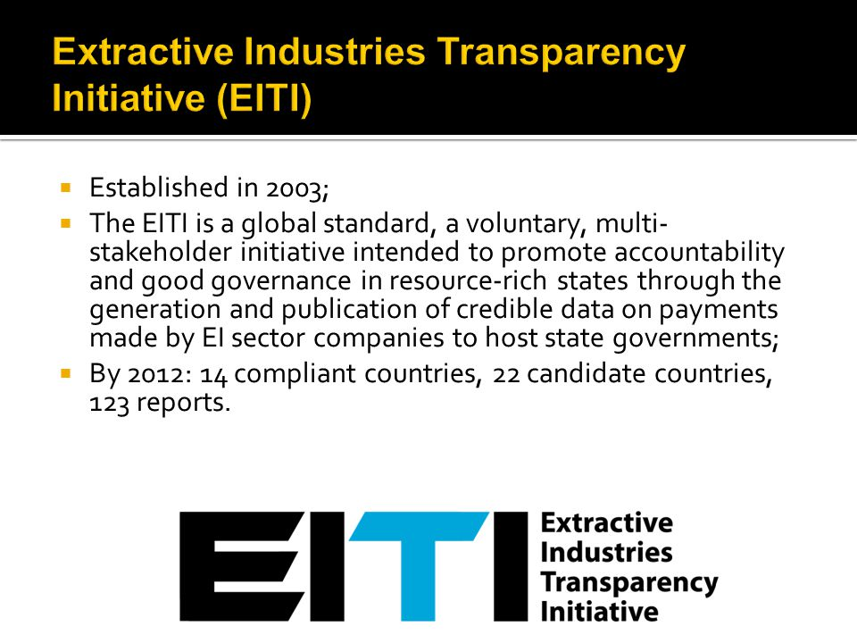  Established in 2003;  The EITI is a global standard, a voluntary, multi- stakeholder initiative intended to promote accountability and good governa
