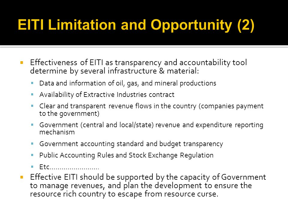  Effectiveness of EITI as transparency and accountability tool determine by several infrastructure & material:  Data and information of oil, gas, and mineral productions  Availability of Extractive Industries contract  Clear and transparent revenue flows in the country (companies payment to the government)  Government (central and local/state) revenue and expenditure reporting mechanism  Government accounting standard and budget transparency  Public Accounting Rules and Stock Exchange Regulation  Etc…………………….