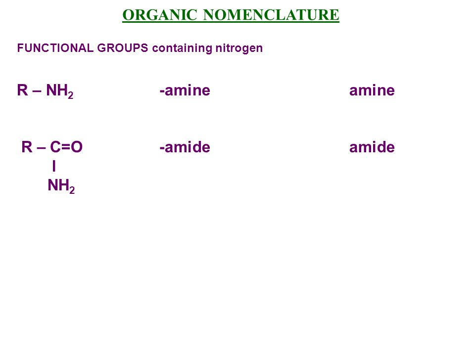 ORGANIC NOMENCLATURE FUNCTIONAL GROUPS containing nitrogen R – NH 2 -amineamine R – C=O -amideamide l NH 2