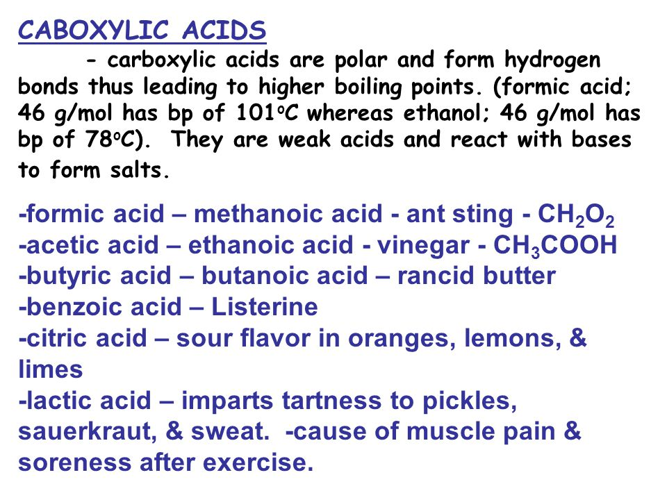 CABOXYLIC ACIDS - carboxylic acids are polar and form hydrogen bonds thus leading to higher boiling points. (formic acid; 46 g/mol has bp of 101 o C w