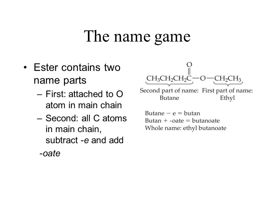 The name game Ester contains two name parts –First: attached to O atom in main chain –Second: all C atoms in main chain, subtract -e and add -oate