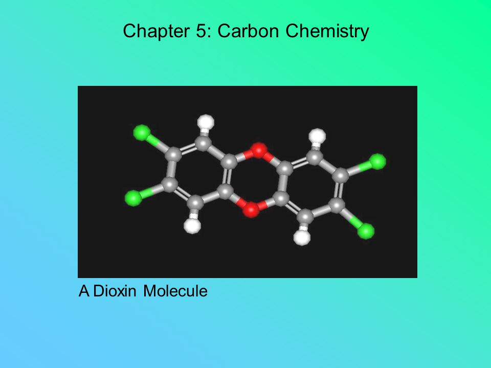 Chapter 5: Carbon Chemistry A Dioxin Molecule