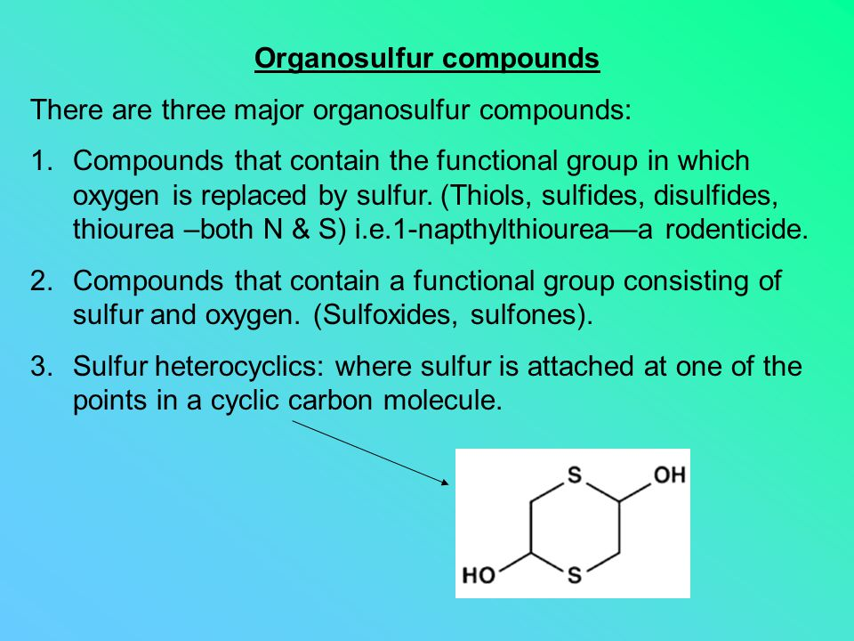Organosulfur compounds There are three major organosulfur compounds: 1.Compounds that contain the functional group in which oxygen is replaced by sulf