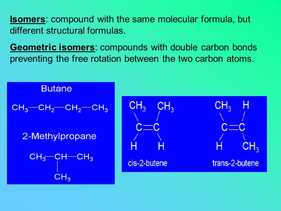 Isomers: compound with the same molecular formula, but different structural formulas. Geometric isomers: compounds with double carbon bonds preventing