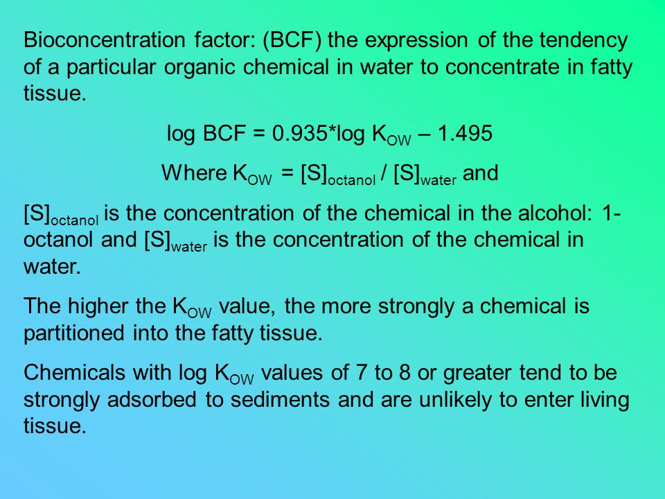 Bioconcentration factor: (BCF) the expression of the tendency of a particular organic chemical in water to concentrate in fatty tissue. log BCF = 0.93