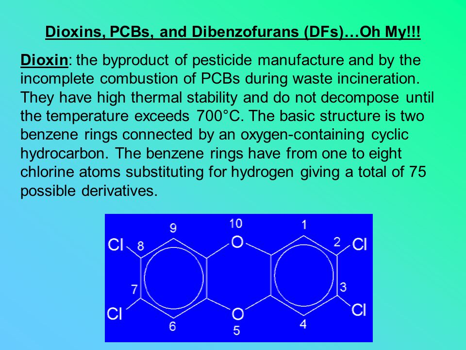 Dioxins, PCBs, and Dibenzofurans (DFs)…Oh My!!! Dioxin: the byproduct of pesticide manufacture and by the incomplete combustion of PCBs during waste i