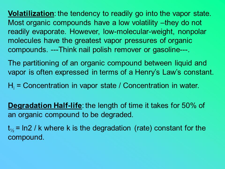 Volatilization: the tendency to readily go into the vapor state. Most organic compounds have a low volatility –they do not readily evaporate. However,