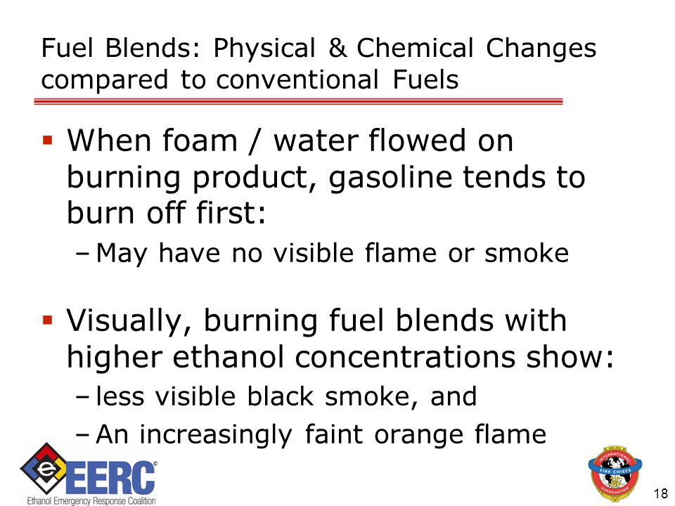 Fuel Blends: Physical & Chemical Changes compared to conventional Fuels  When foam / water flowed on burning product, gasoline tends to burn off first: –May have no visible flame or smoke  Visually, burning fuel blends with higher ethanol concentrations show: –less visible black smoke, and –An increasingly faint orange flame 18