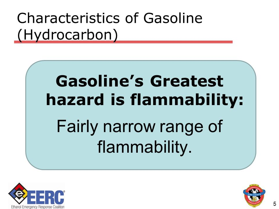 Characteristics of Gasoline (Hydrocarbon) 5 Gasoline's Greatest hazard is flammability: Fairly narrow range of flammability.