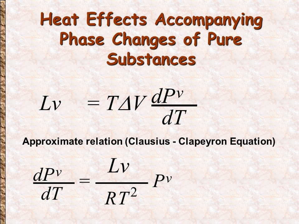 Heat Effects Accompanying Phase Changes of Pure Substances Heat Effects Accompanying Phase Changes of Pure Substances Lv = T  V dP v dT = Approximate relation (Clausius - Clapeyron Equation) dP v dT RT 2 P v Lv