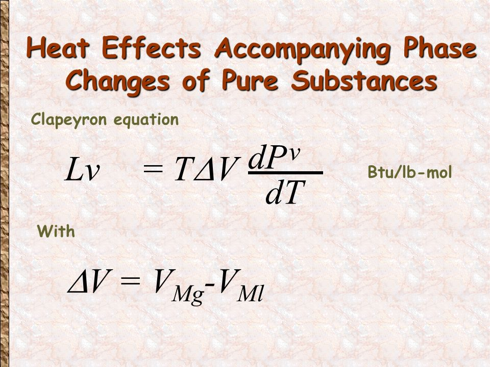 Heat Effects Accompanying Phase Changes of Pure Substances Heat Effects Accompanying Phase Changes of Pure Substances Lv = T  V dP v dT = Approximate relation (Clausius - Clapeyron Equation) dP v dT RT 2 P v Lv