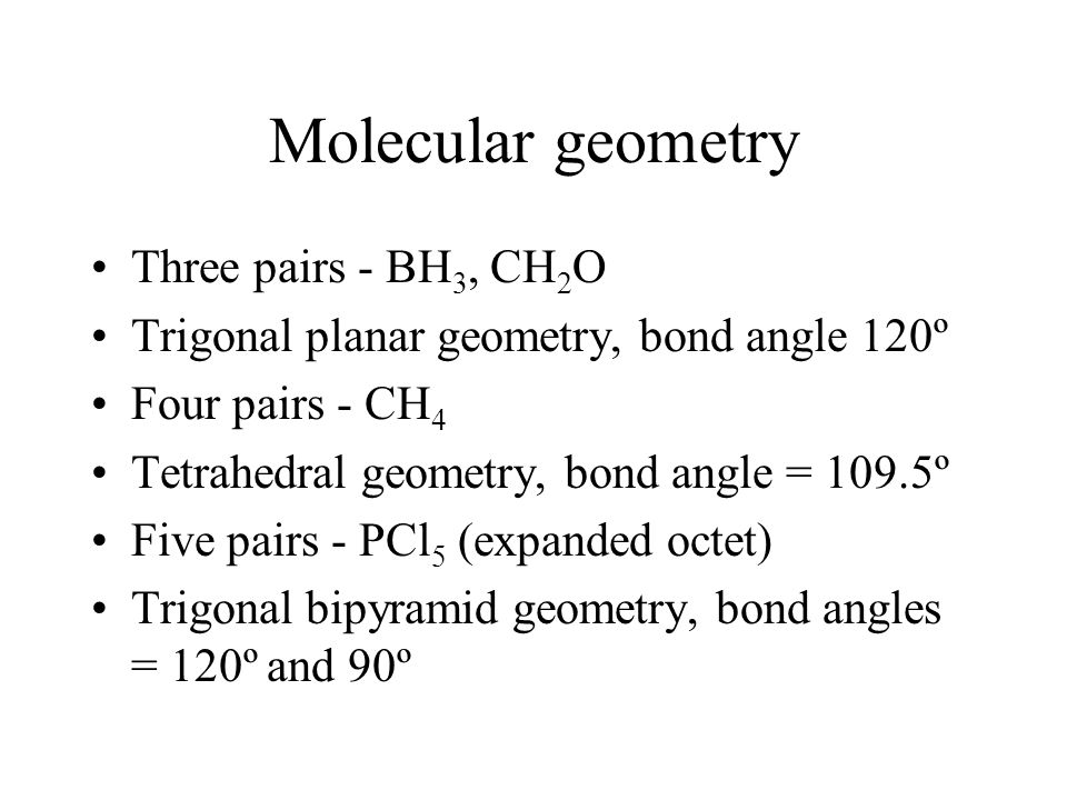Molecular geometry Three pairs - BH 3, CH 2 O Trigonal planar geometry, bond angle 120º Four pairs - CH 4 Tetrahedral geometry, bond angle = 109.5º Five pairs - PCl 5 (expanded octet) Trigonal bipyramid geometry, bond angles = 120º and 90º
