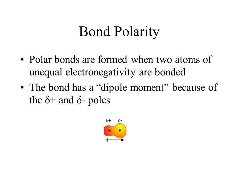 Bond Polarity Polar bonds are formed when two atoms of unequal electronegativity are bonded The bond has a dipole moment because of the  + and  - poles