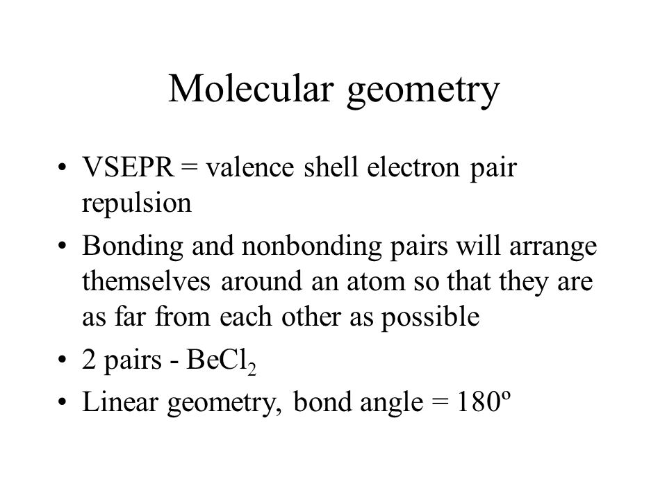 Molecular geometry VSEPR = valence shell electron pair repulsion Bonding and nonbonding pairs will arrange themselves around an atom so that they are as far from each other as possible 2 pairs - BeCl 2 Linear geometry, bond angle = 180º