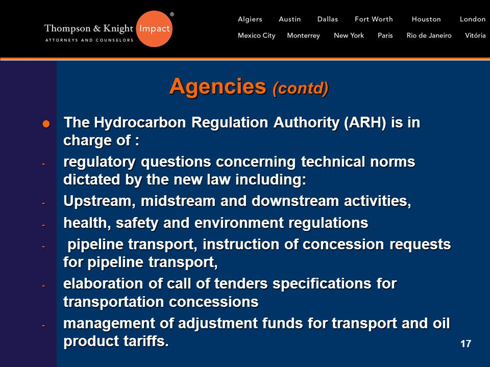 17 Agencies (contd)  The Hydrocarbon Regulation Authority (ARH) is in charge of : - regulatory questions concerning technical norms dictated by the n