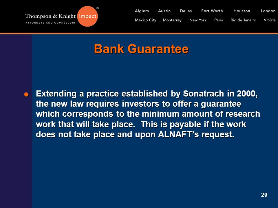 29 Bank Guarantee  Extending a practice established by Sonatrach in 2000, the new law requires investors to offer a guarantee which corresponds to th