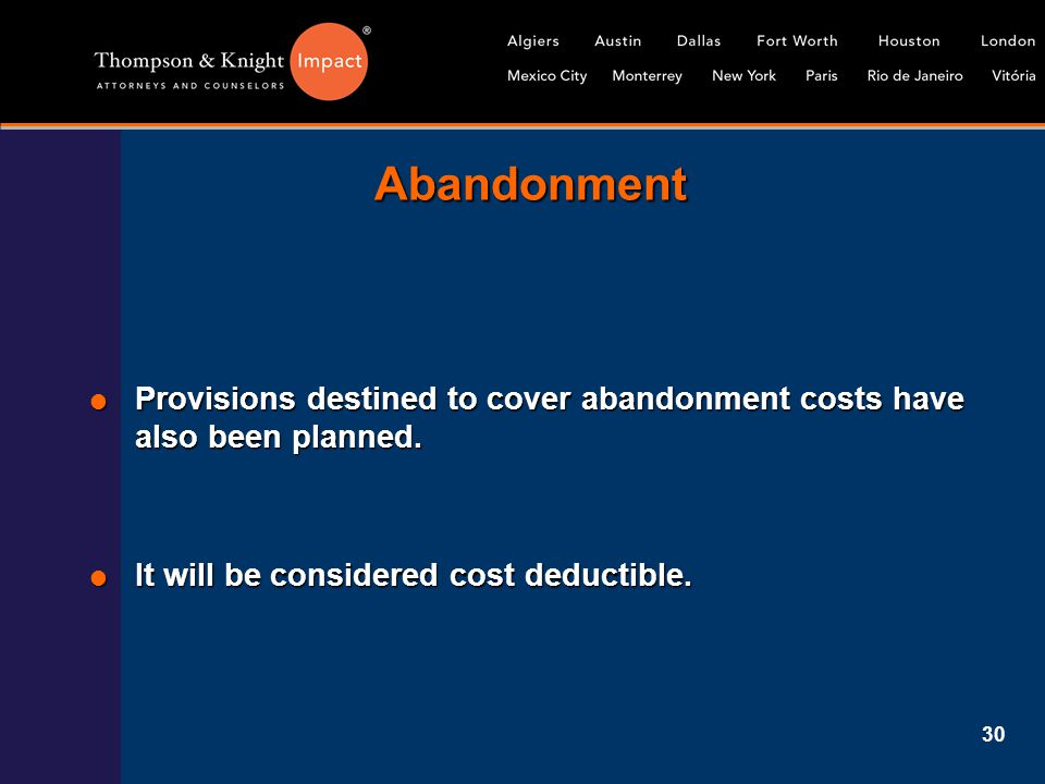 30 Abandonment  Provisions destined to cover abandonment costs have also been planned.  It will be considered cost deductible.