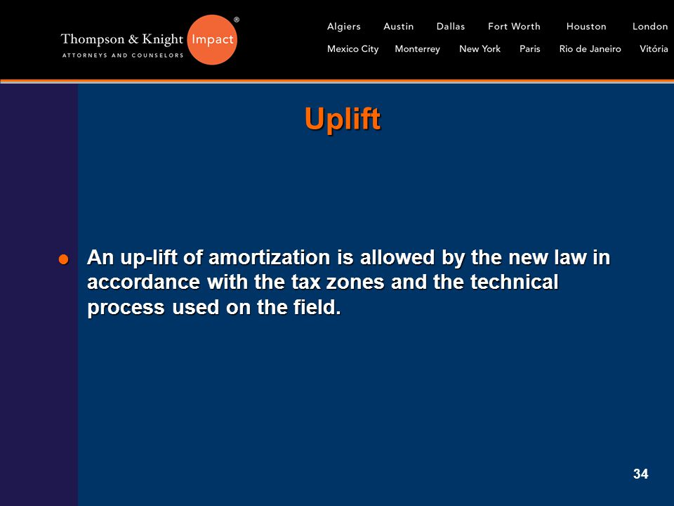 34 Uplift  An up-lift of amortization is allowed by the new law in accordance with the tax zones and the technical process used on the field.