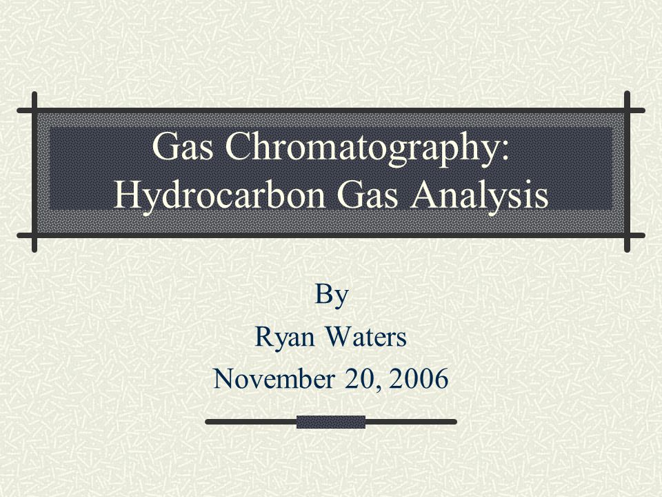 Gas Chromatography: Hydrocarbon Gas Analysis By Ryan Waters November 20, 2006