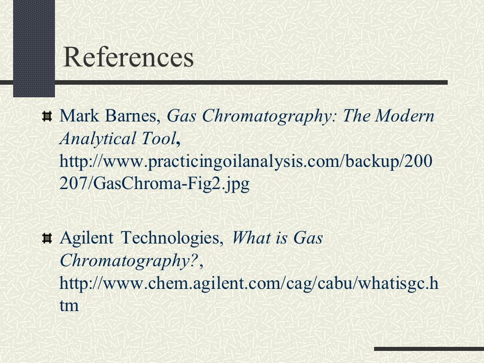 References Mark Barnes, Gas Chromatography: The Modern Analytical Tool, http://www.practicingoilanalysis.com/backup/200 207/GasChroma-Fig2.jpg Agilent