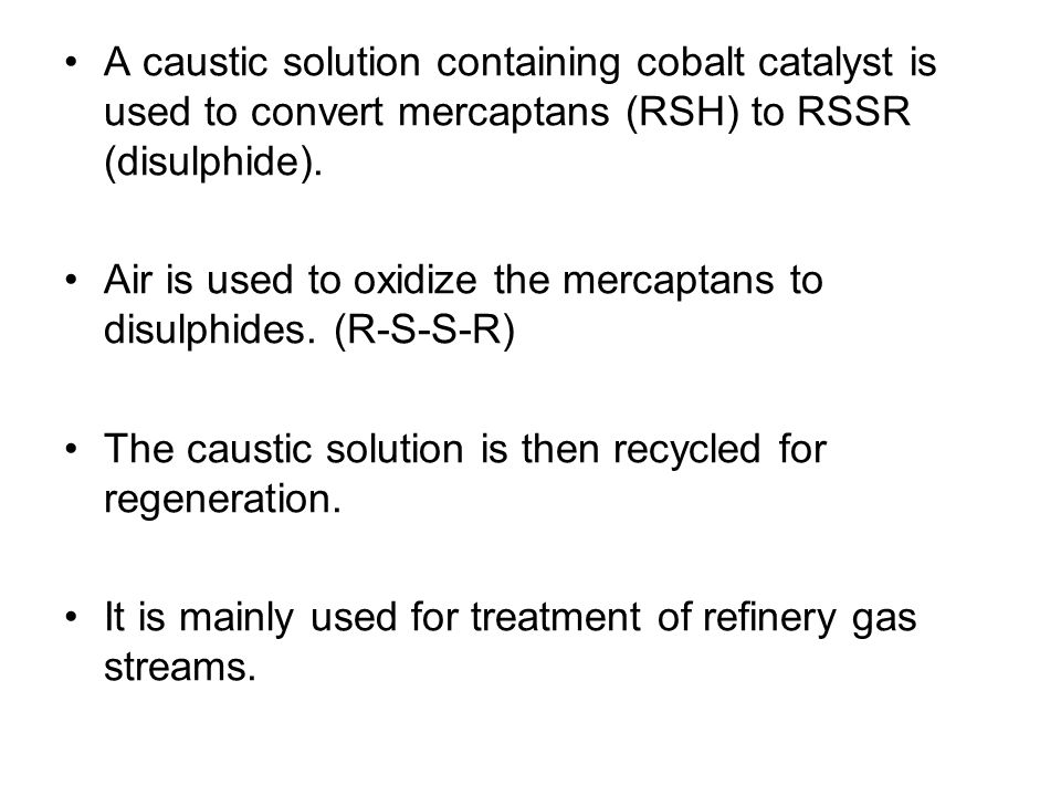 A caustic solution containing cobalt catalyst is used to convert mercaptans (RSH) to RSSR (disulphide).