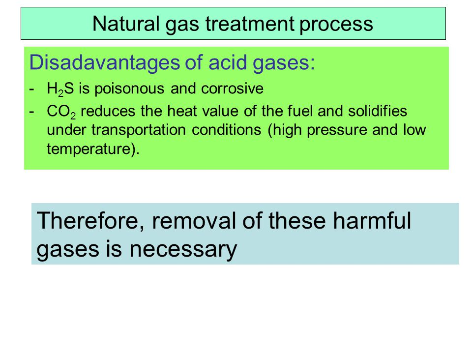 Natural gas treatment process Disadavantages of acid gases: -H 2 S is poisonous and corrosive -CO 2 reduces the heat value of the fuel and solidifies under transportation conditions (high pressure and low temperature).