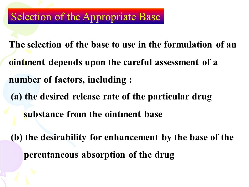 Selection of the Appropriate Base The selection of the base to use in the formulation of an ointment depends upon the careful assessment of a number o