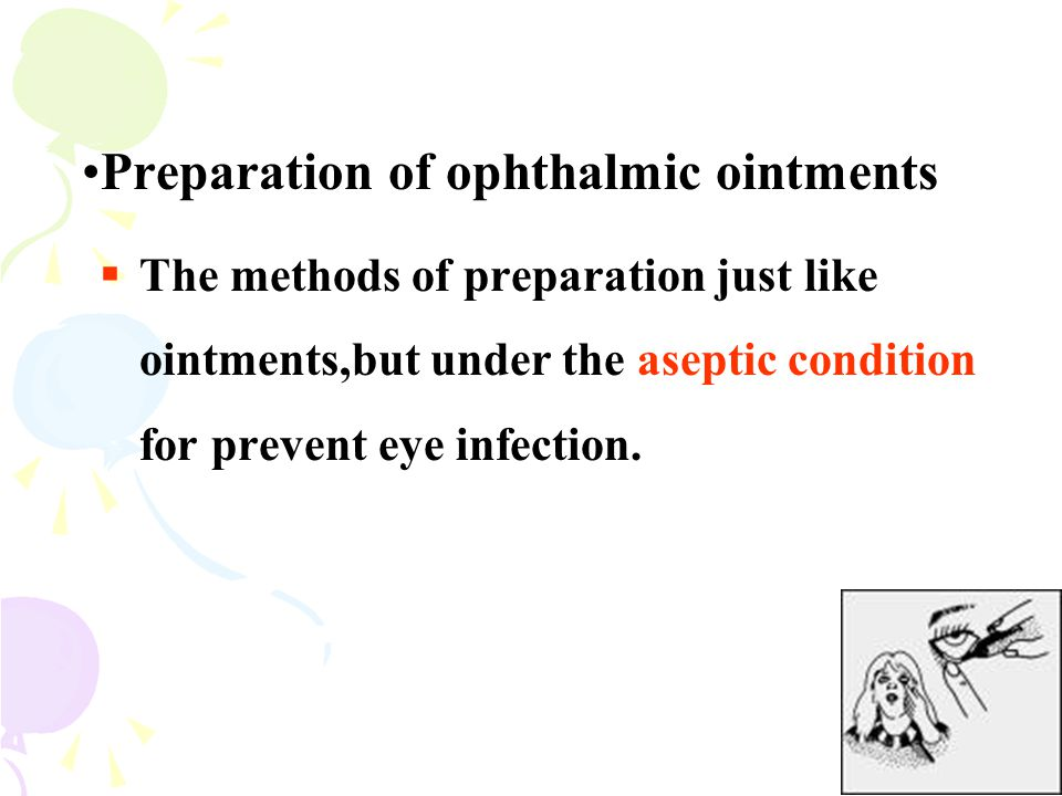 Preparation of ophthalmic ointments  The methods of preparation just like ointments,but under the aseptic condition for prevent eye infection.