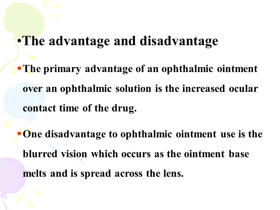 The advantage and disadvantage  The primary advantage of an ophthalmic ointment over an ophthalmic solution is the increased ocular contact time of t