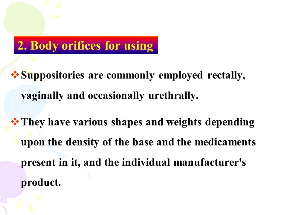  Suppositories are commonly employed rectally, vaginally and occasionally urethrally.  They have various shapes and weights depending upon the densi