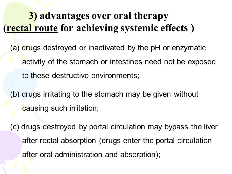 3) advantages over oral therapy (rectal route for achieving systemic effects ) (a) drugs destroyed or inactivated by the pH or enzymatic activity of t