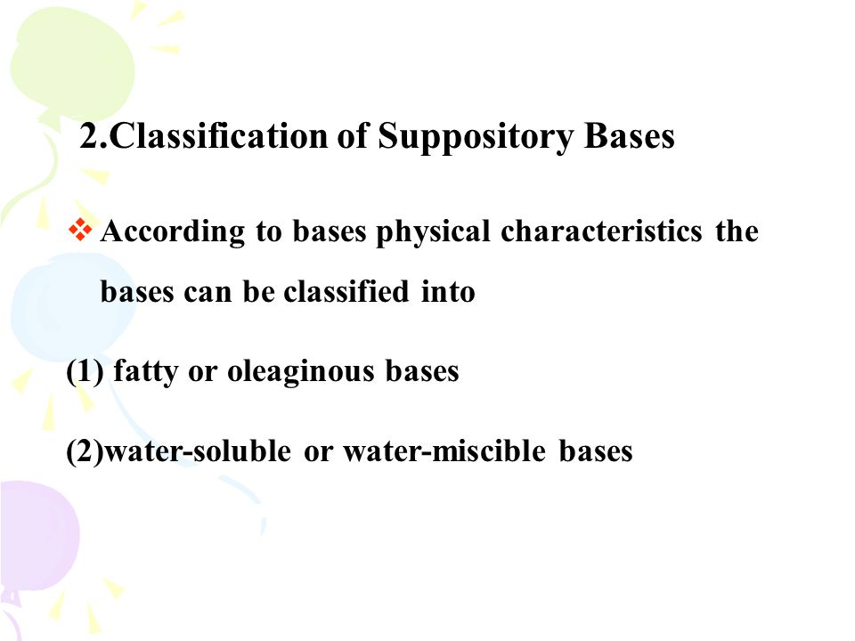2.Classification of Suppository Bases  According to bases physical characteristics the bases can be classified into (1) fatty or oleaginous bases (2)