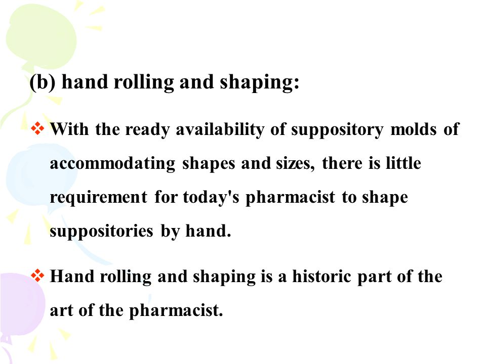 (b) hand rolling and shaping:  With the ready availability of suppository molds of accommodating shapes and sizes, there is little requirement for to
