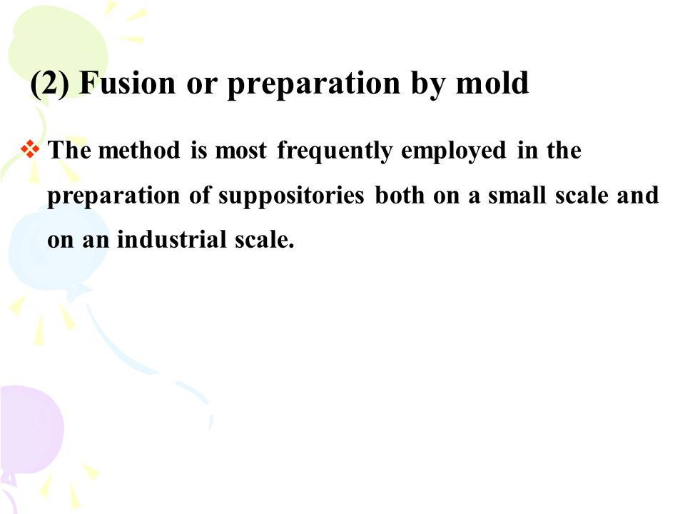 (2) Fusion or preparation by mold  The method is most frequently employed in the preparation of suppositories both on a small scale and on an industr